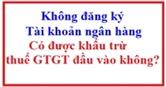 Không đăng ký tài khoản ngân hàng có được khấu trừ thuế GTGT đầu vào không?